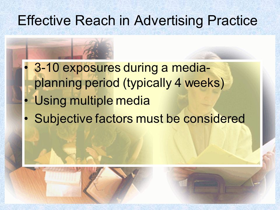 Effective Reach in Advertising Practice 3-10 exposures during a media- planning period (typically 4 weeks) Using multiple media Subjective factors must be considered