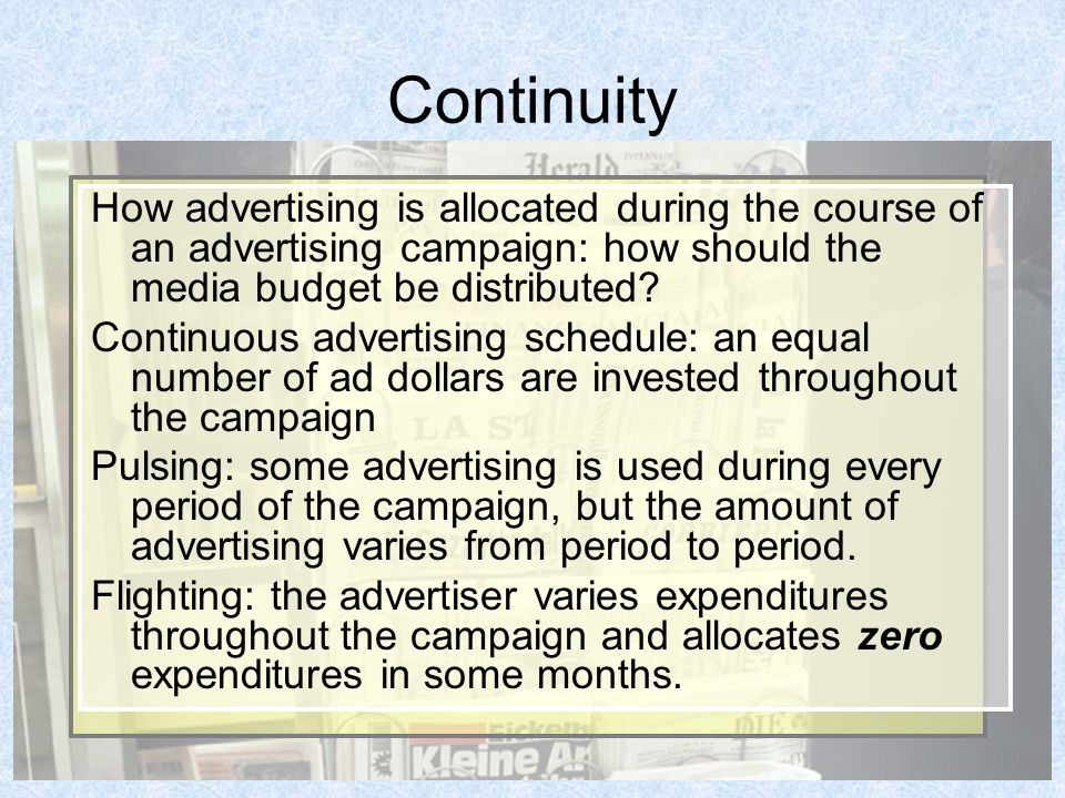 Continuity How advertising is allocated during the course of an advertising campaign: how should the media budget be distributed.