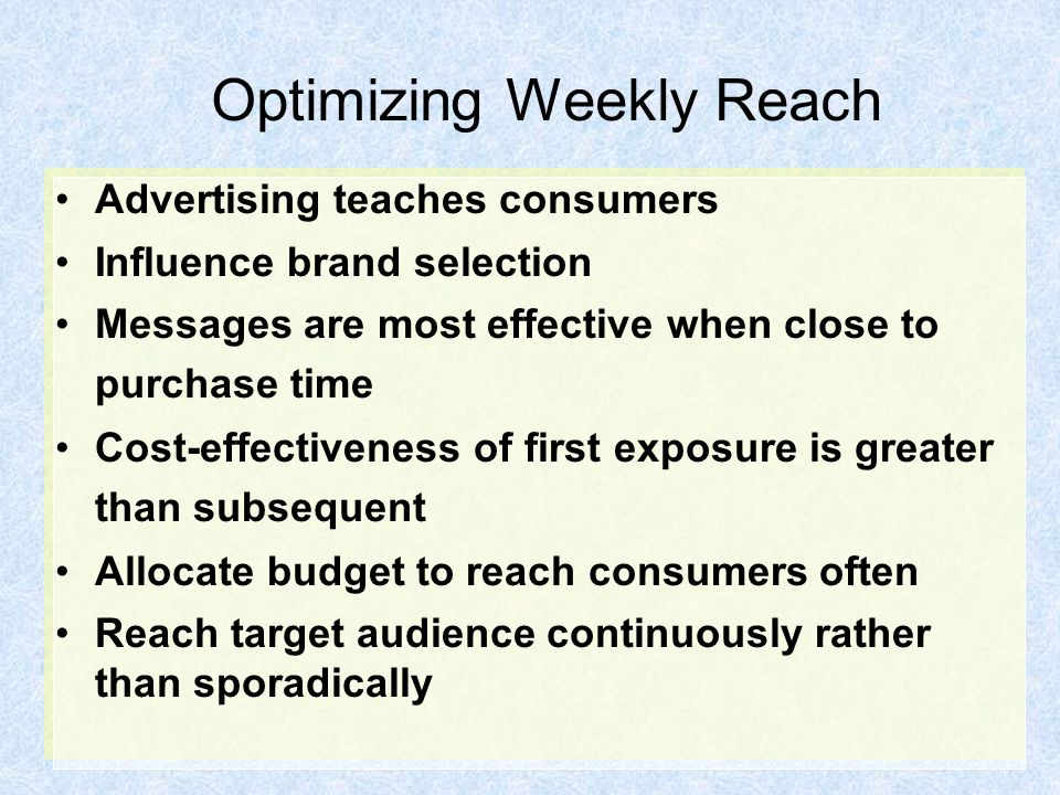Optimizing Weekly Reach Advertising teaches consumers Influence brand selection Messages are most effective when close to purchase time Cost-effectiveness of first exposure is greater than subsequent Allocate budget to reach consumers often Reach target audience continuously rather than sporadically