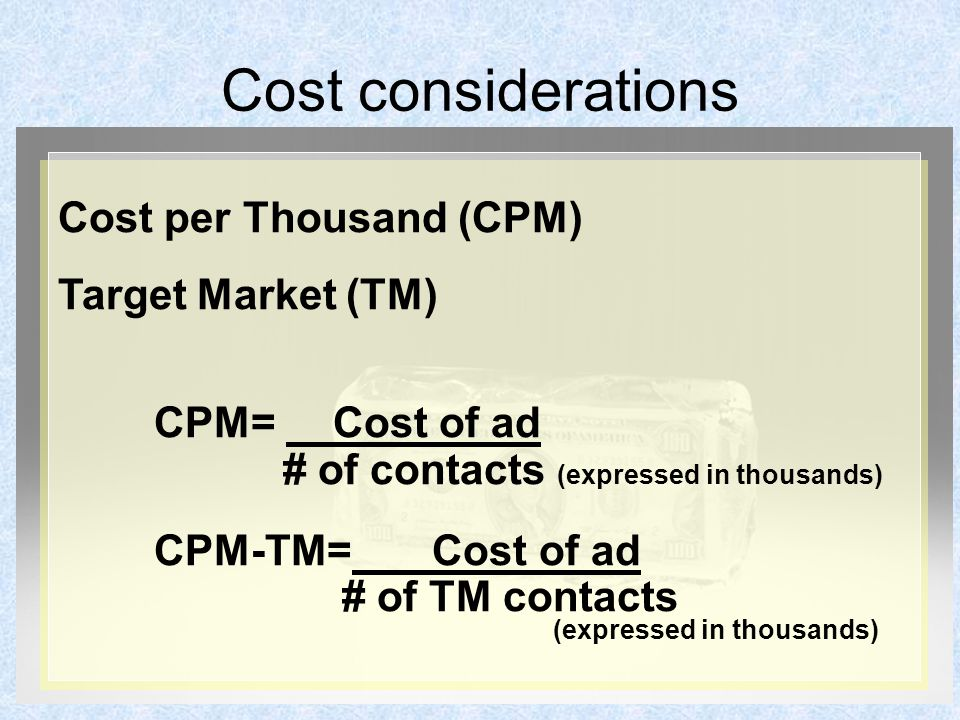 Cost considerations Cost per Thousand (CPM) Target Market (TM) CPM= Cost of ad # of contacts (expressed in thousands) CPM-TM= Cost of ad # of TM contacts (expressed in thousands)