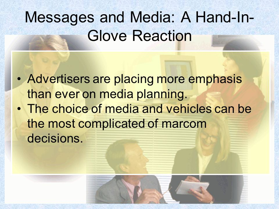 Messages and Media: A Hand-In- Glove Reaction Advertisers are placing more emphasis than ever on media planning.