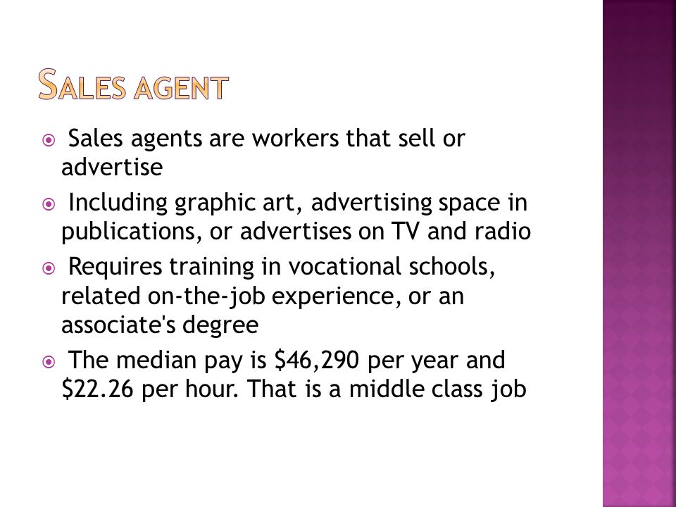  Sales agents are workers that sell or advertise  Including graphic art, advertising space in publications, or advertises on TV and radio  Requires training in vocational schools, related on-the-job experience, or an associate s degree  The median pay is $46,290 per year and $22.26 per hour.