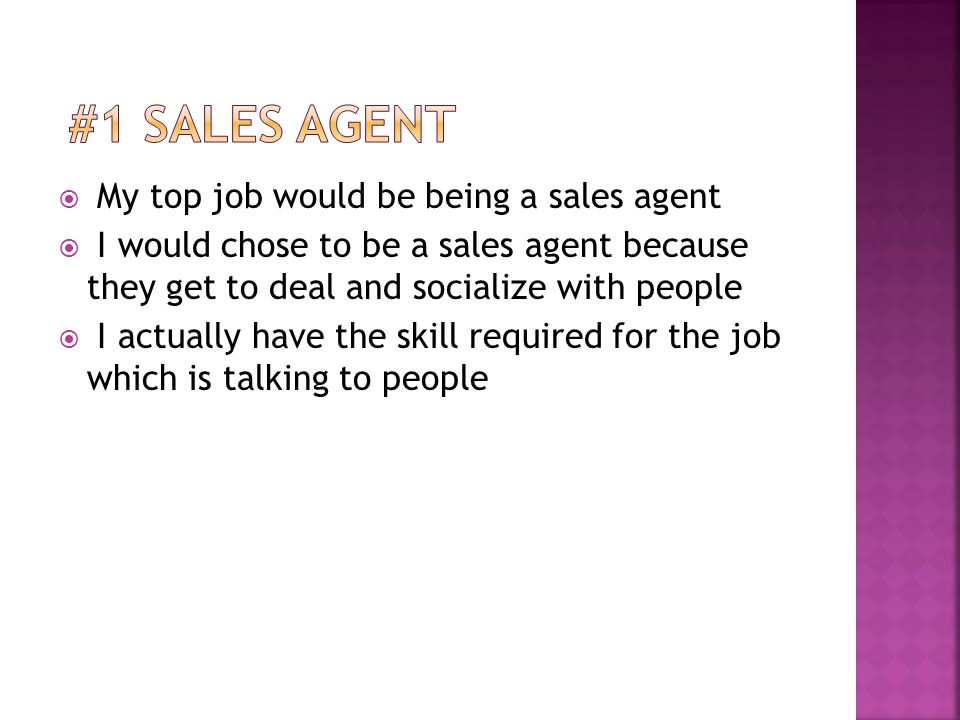  My top job would be being a sales agent  I would chose to be a sales agent because they get to deal and socialize with people  I actually have the skill required for the job which is talking to people
