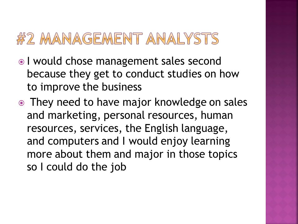  I would chose management sales second because they get to conduct studies on how to improve the business  They need to have major knowledge on sales and marketing, personal resources, human resources, services, the English language, and computers and I would enjoy learning more about them and major in those topics so I could do the job