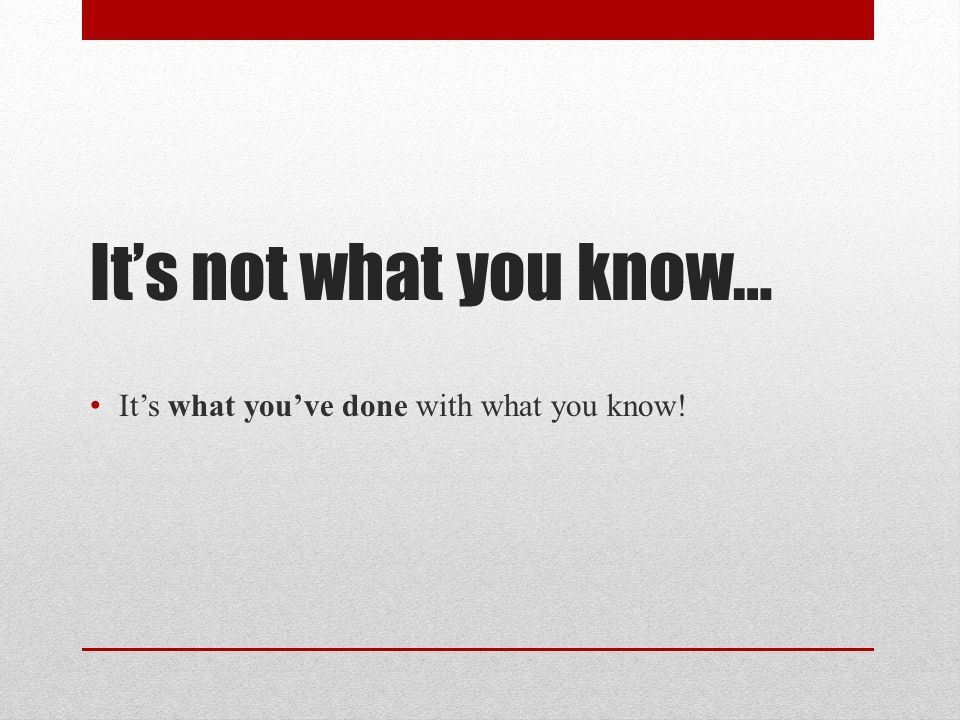 It's not what you know… It's what you've done with what you know!