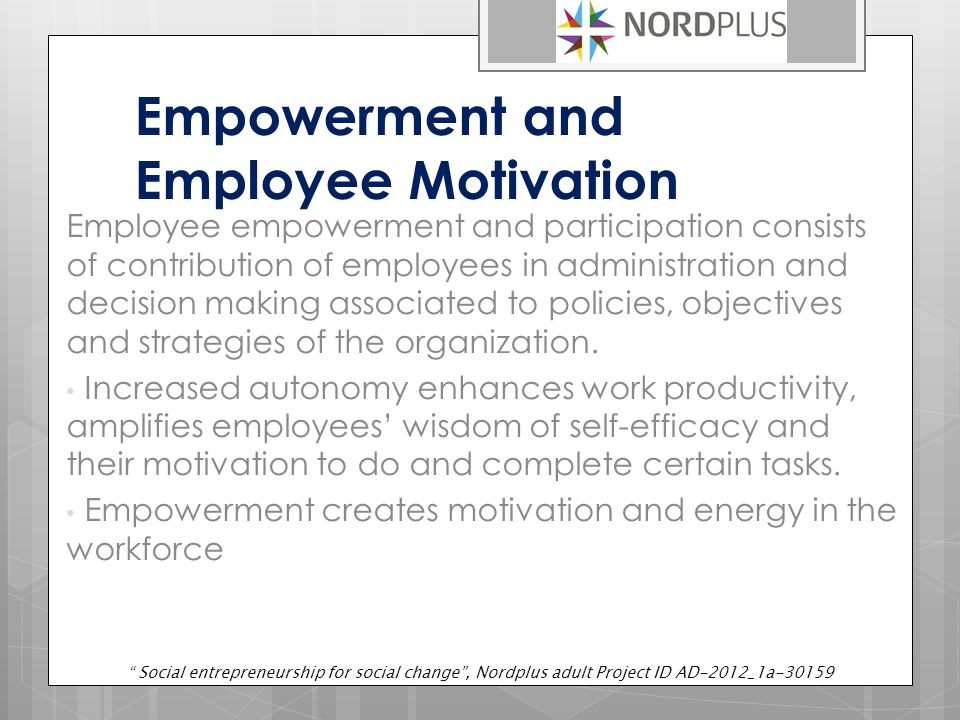 Empowerment and Employee Motivation Employee empowerment and participation consists of contribution of employees in administration and decision making associated to policies, objectives and strategies of the organization.