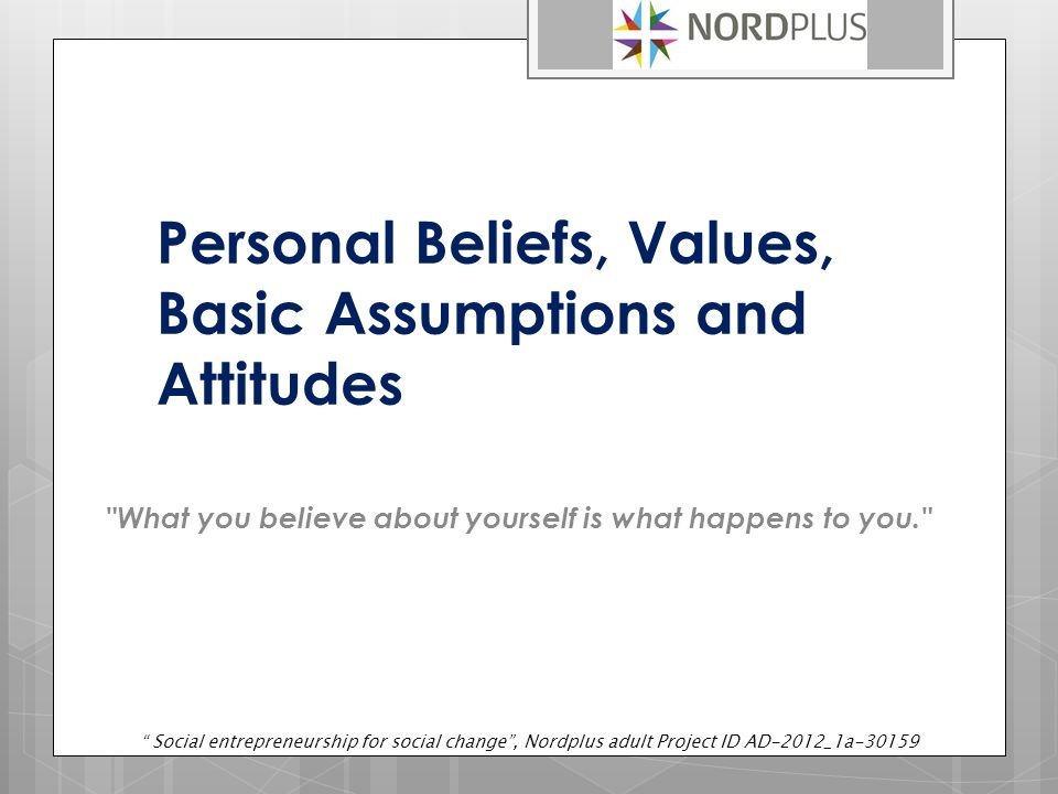 Personal Beliefs, Values, Basic Assumptions and Attitudes What you believe about yourself is what happens to you. Social entrepreneurship for social change , Nordplus adult Project ID AD-2012_1a-30159