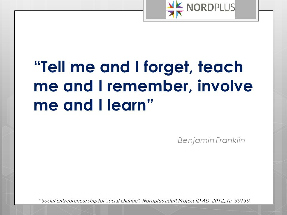 Tell me and I forget, teach me and I remember, involve me and I learn Benjamin Franklin Social entrepreneurship for social change , Nordplus adult Project ID AD-2012_1a-30159