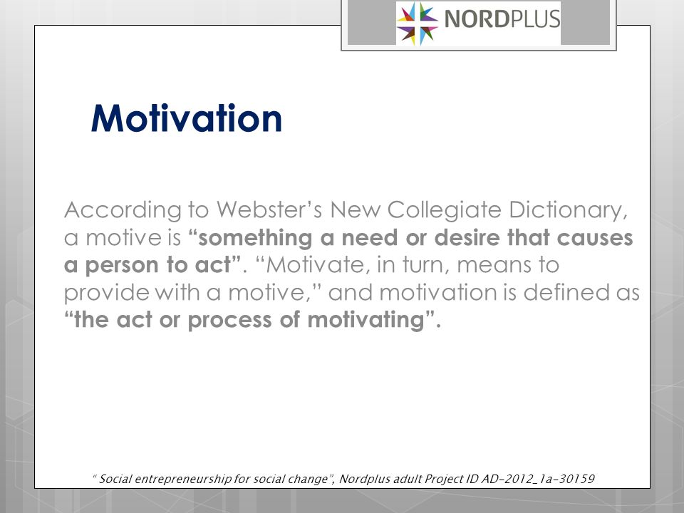 Motivation According to Webster's New Collegiate Dictionary, a motive is something a need or desire that causes a person to act .