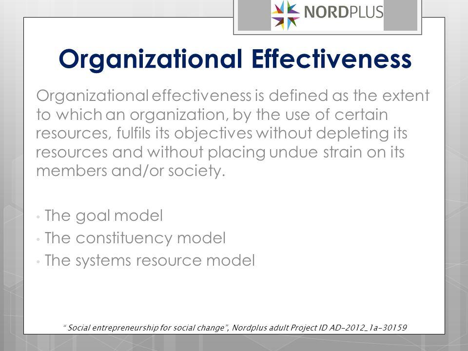 Organizational Effectiveness Organizational effectiveness is defined as the extent to which an organization, by the use of certain resources, fulfils its objectives without depleting its resources and without placing undue strain on its members and/or society.