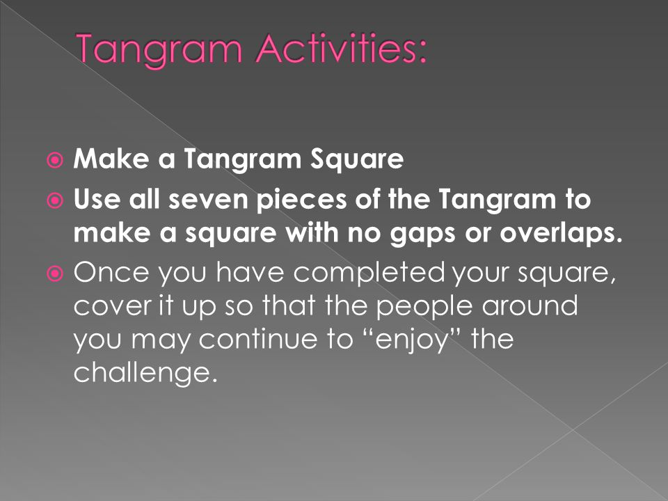  Make a Tangram Square  Use all seven pieces of the Tangram to make a square with no gaps or overlaps.