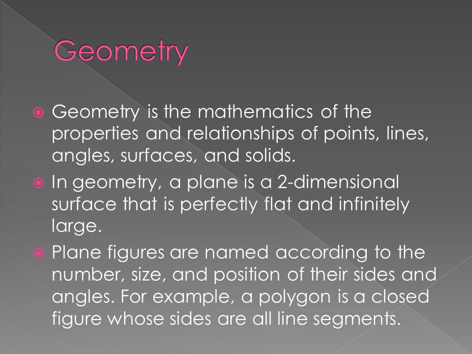  Geometry is the mathematics of the properties and relationships of points, lines, angles, surfaces, and solids.