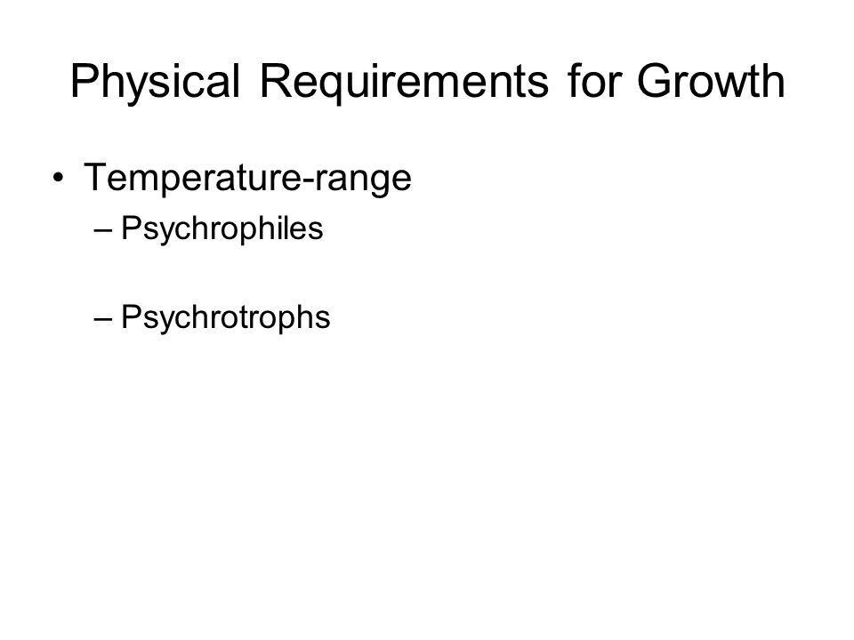 Physical Requirements for Growth Temperature-range –Psychrophiles –Psychrotrophs
