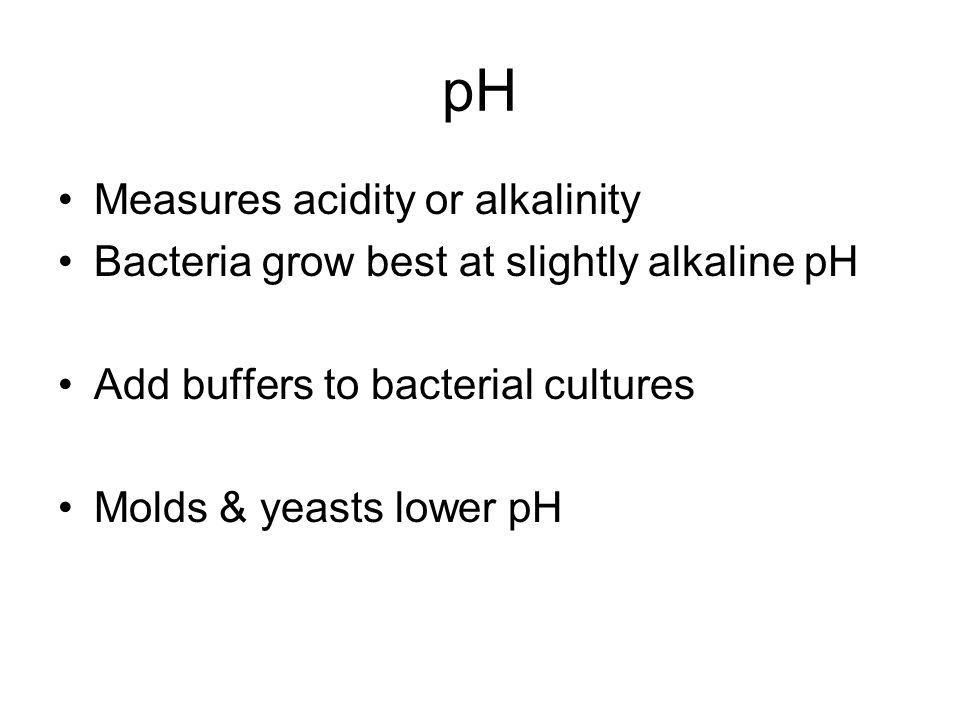 pH Measures acidity or alkalinity Bacteria grow best at slightly alkaline pH Add buffers to bacterial cultures Molds & yeasts lower pH