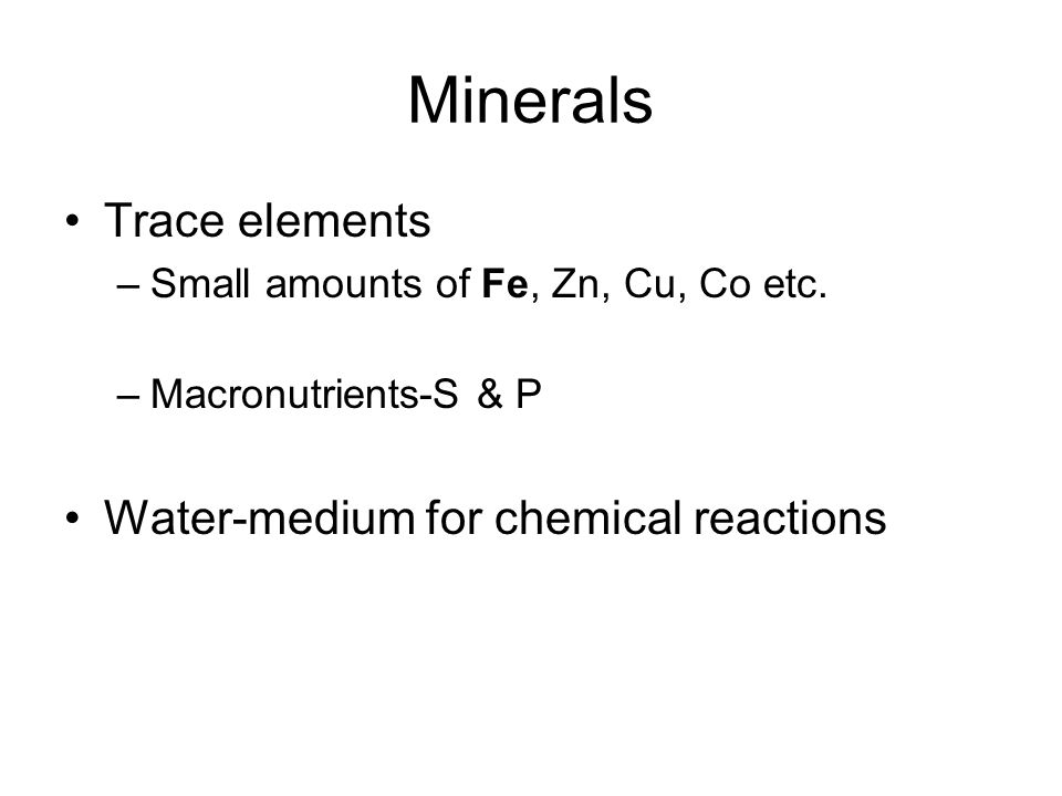 Minerals Trace elements –Small amounts of Fe, Zn, Cu, Co etc.