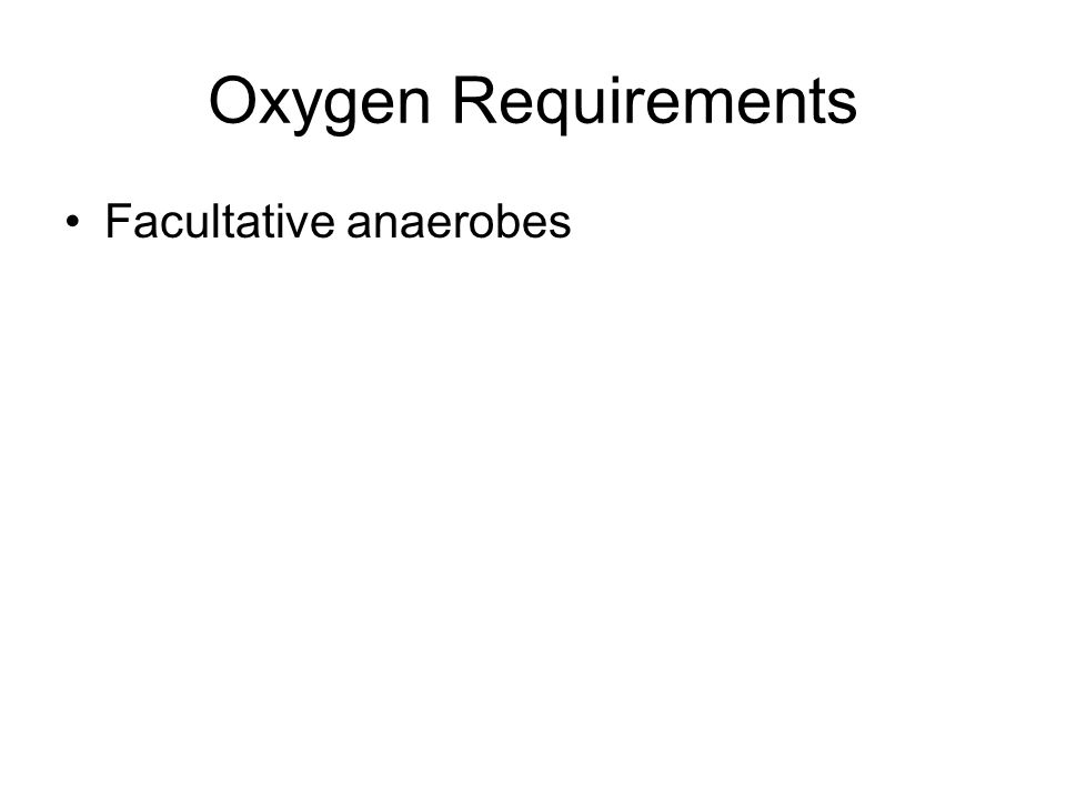 Oxygen Requirements Facultative anaerobes