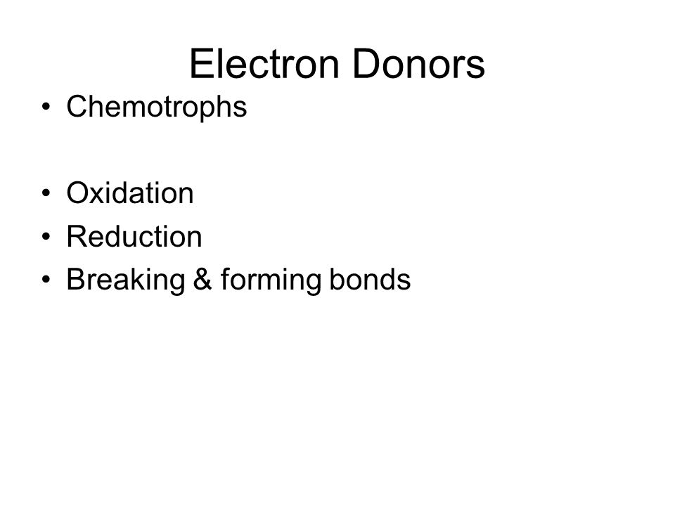 Electron Donors Chemotrophs Oxidation Reduction Breaking & forming bonds