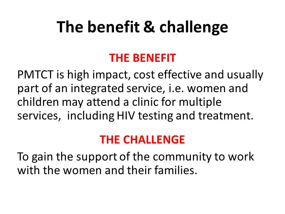 The benefit & challenge THE BENEFIT PMTCT is high impact, cost effective and usually part of an integrated service, i.e.