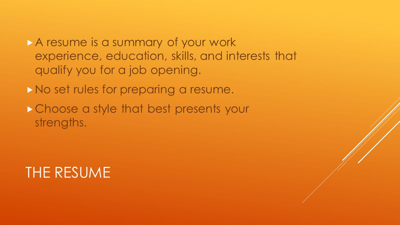 THE RESUME  A resume is a summary of your work experience, education, skills, and interests that qualify you for a job opening.