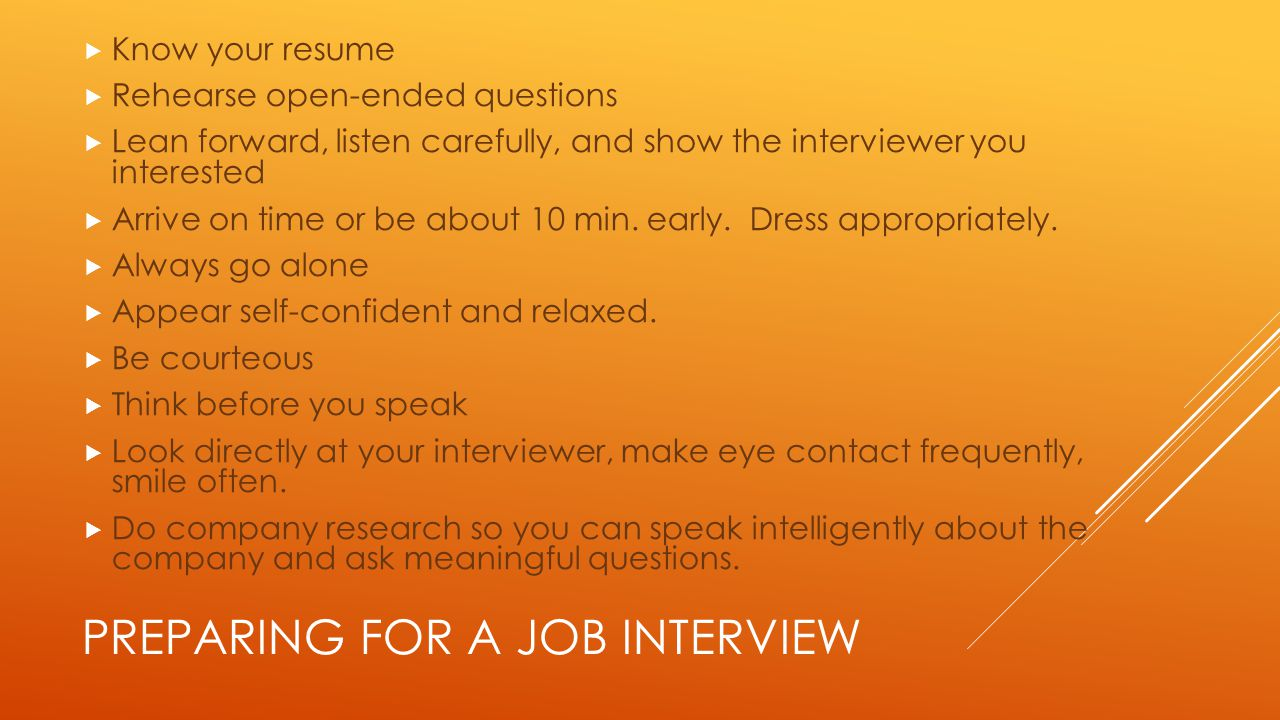 PREPARING FOR A JOB INTERVIEW  Know your resume  Rehearse open-ended questions  Lean forward, listen carefully, and show the interviewer you interested  Arrive on time or be about 10 min.