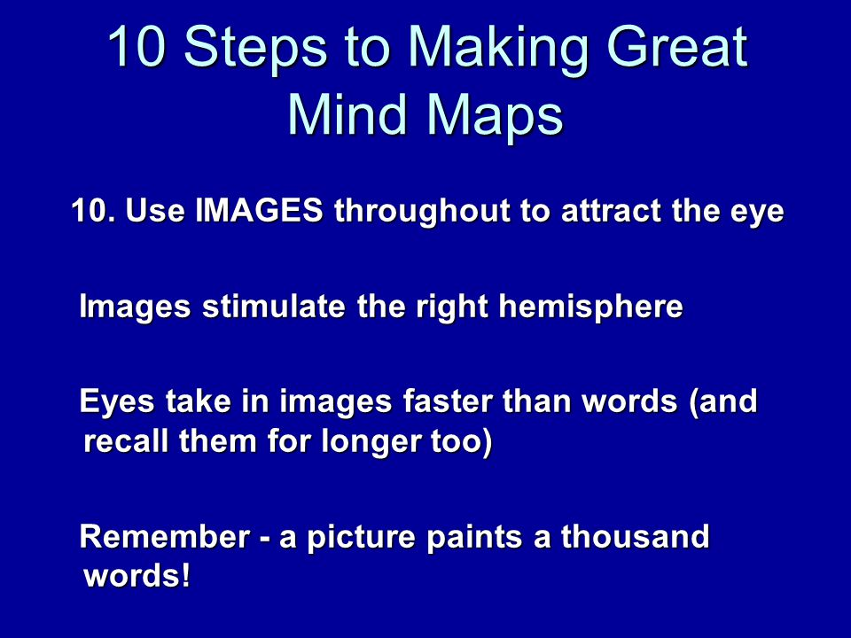 10 Steps to Making Great Mind Maps 10. Use IMAGES throughout to attract the eye 10.