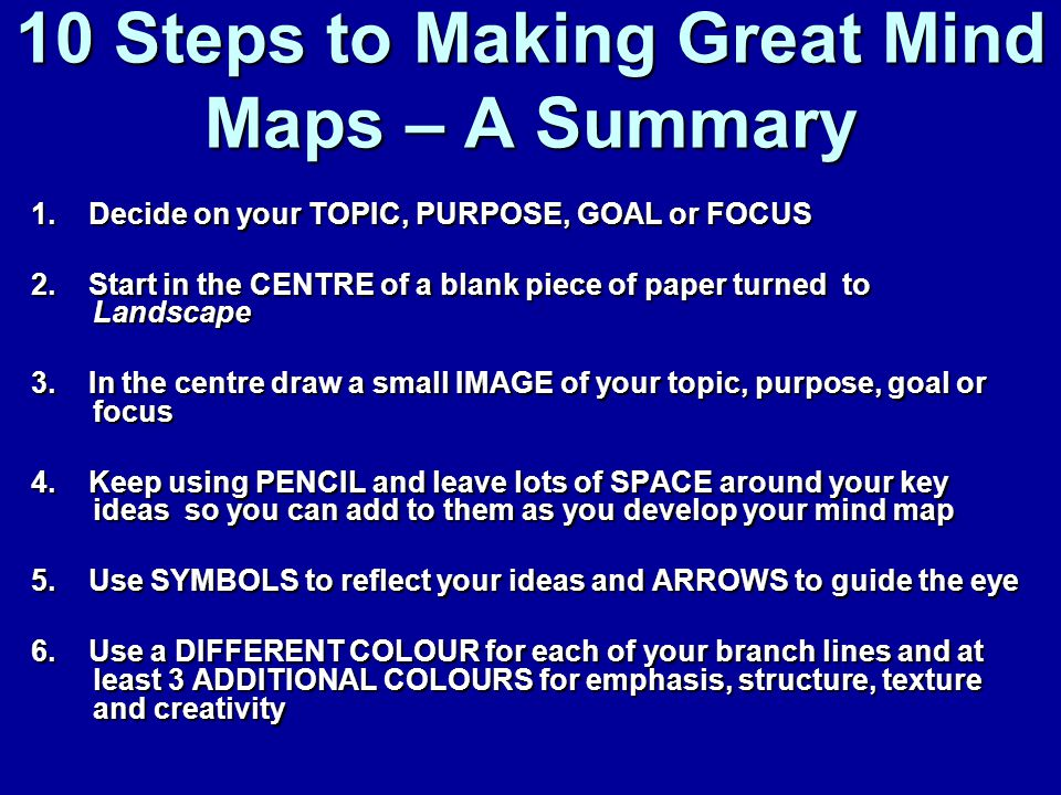 10 Steps to Making Great Mind Maps – A Summary 1. Decide on your TOPIC, PURPOSE, GOAL or FOCUS 2.