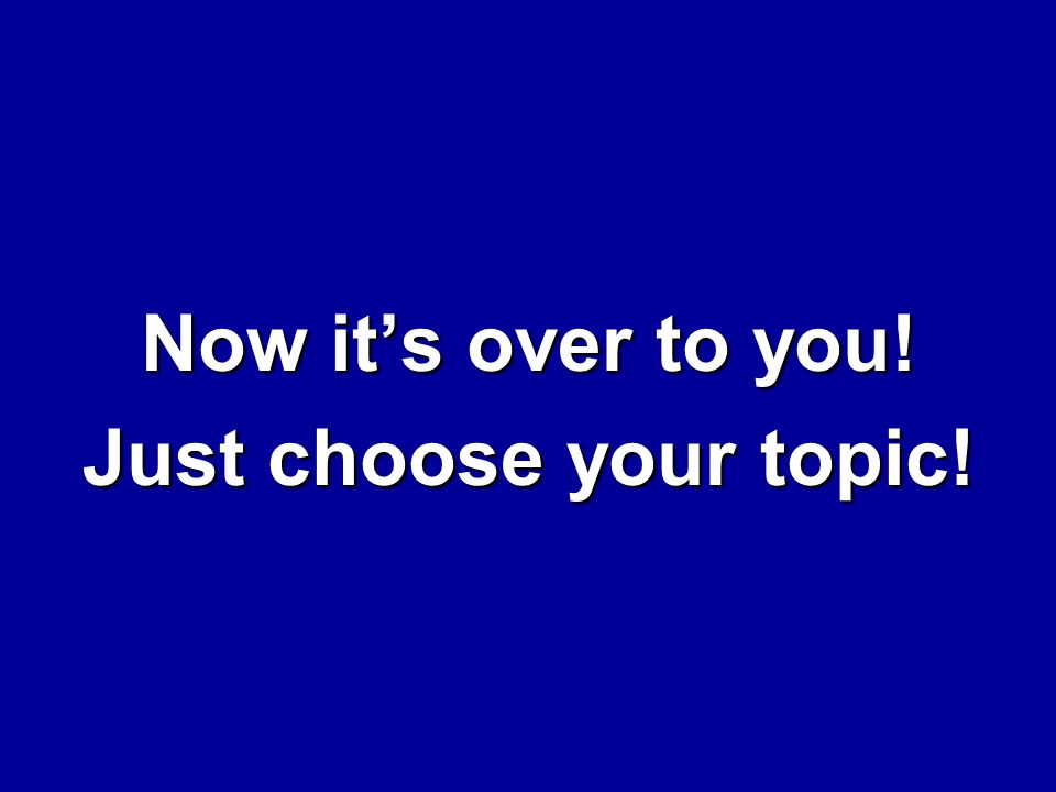 Now it's over to you! Just choose your topic!
