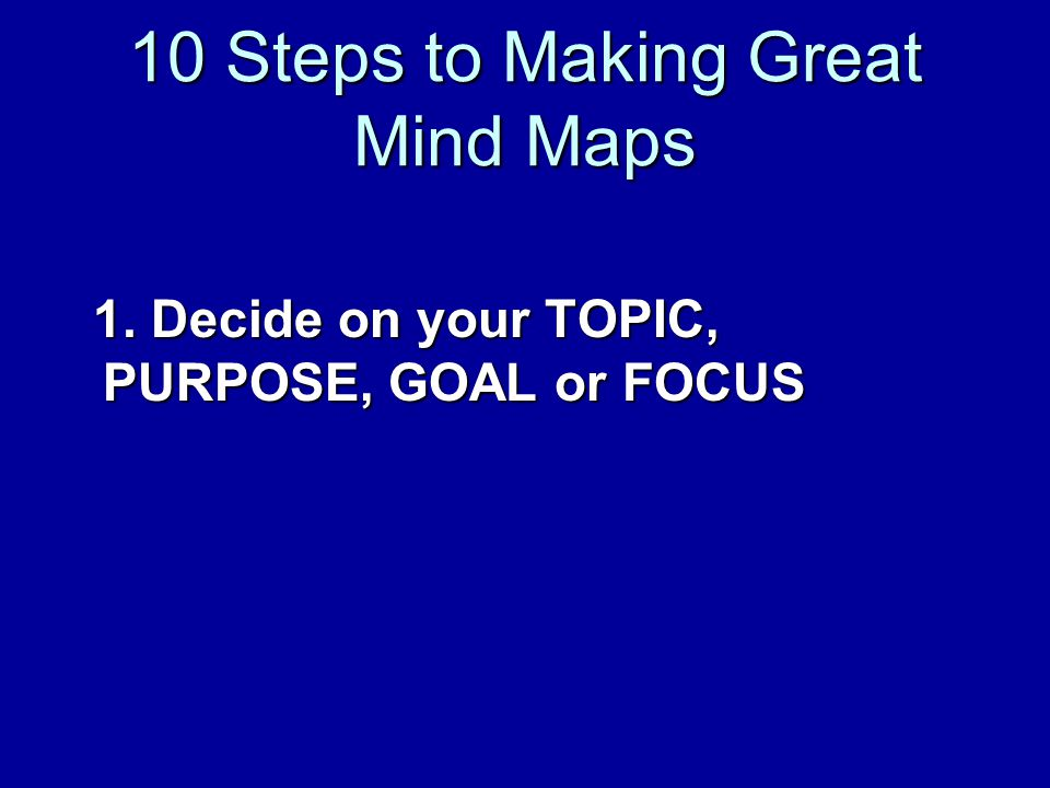 10 Steps to Making Great Mind Maps 1. Decide on your TOPIC, PURPOSE, GOAL or FOCUS 1.