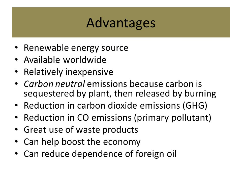 Advantages Renewable energy source Available worldwide Relatively inexpensive Carbon neutral emissions because carbon is sequestered by plant, then released by burning Reduction in carbon dioxide emissions (GHG) Reduction in CO emissions (primary pollutant) Great use of waste products Can help boost the economy Can reduce dependence of foreign oil