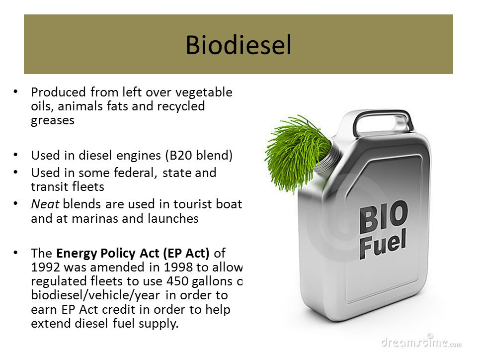 Biodiesel Produced from left over vegetable oils, animals fats and recycled greases Used in diesel engines (B20 blend) Used in some federal, state and transit fleets Neat blends are used in tourist boats and at marinas and launches The Energy Policy Act (EP Act) of 1992 was amended in 1998 to allow regulated fleets to use 450 gallons of biodiesel/vehicle/year in order to earn EP Act credit in order to help extend diesel fuel supply.