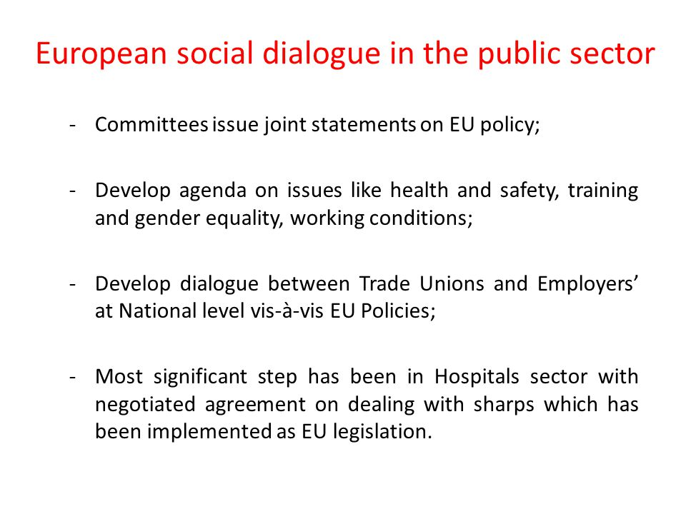 European social dialogue in the public sector Formal committees bringing together employer organisations and trade unions across the EU: EPSU - 8 million workers/ 280 trade union organisation: -Local and Regional Government ; Hospitals; -Central Government Administrations.