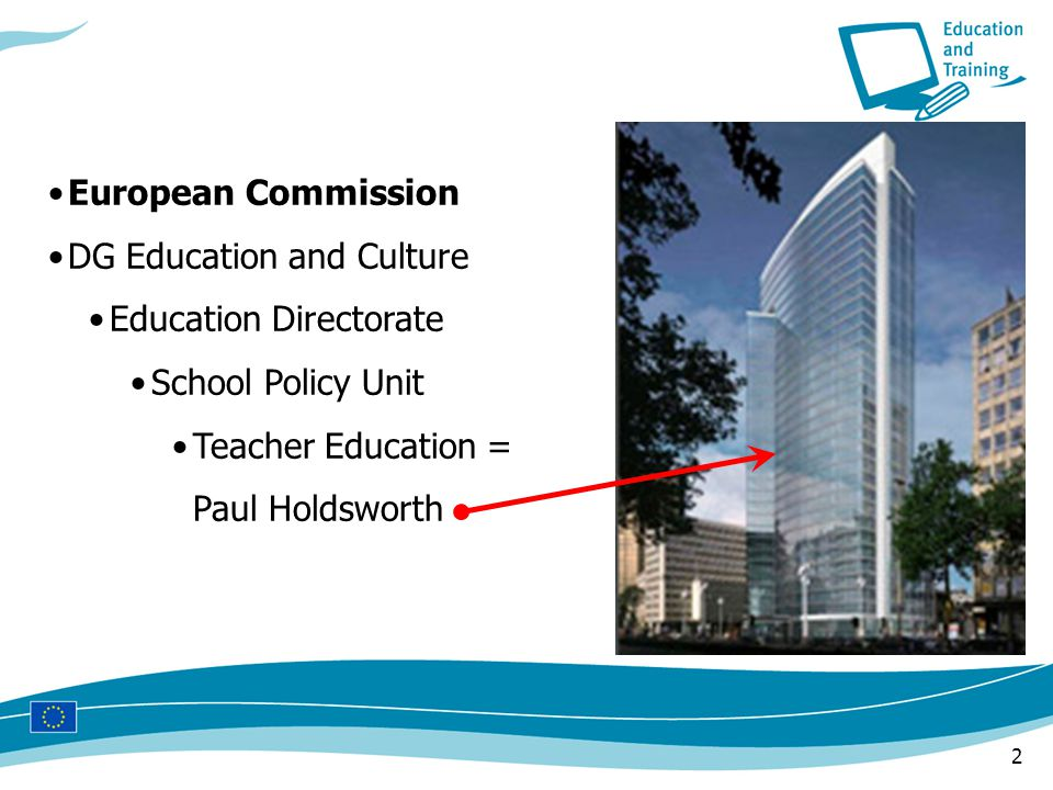 2 European Commission DG Education and Culture Education Directorate School Policy Unit Teacher Education = Paul Holdsworth