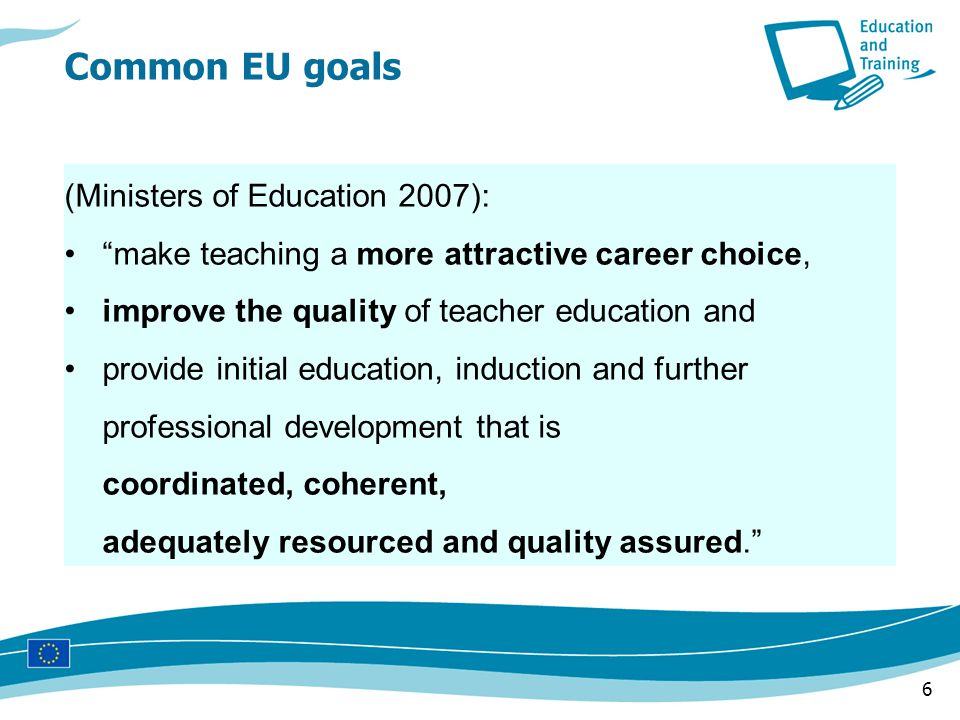 6 (Ministers of Education 2007): make teaching a more attractive career choice, improve the quality of teacher education and provide initial education, induction and further professional development that is coordinated, coherent, adequately resourced and quality assured. Common EU goals