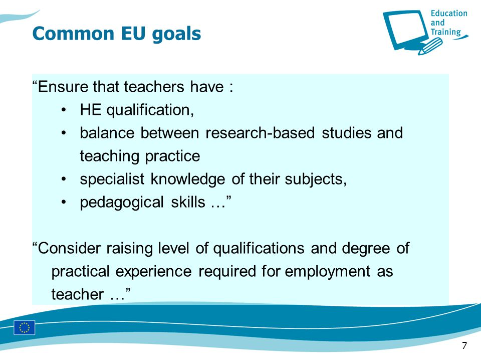 7 Ensure that teachers have : HE qualification, balance between research-based studies and teaching practice specialist knowledge of their subjects, pedagogical skills … Consider raising level of qualifications and degree of practical experience required for employment as teacher …