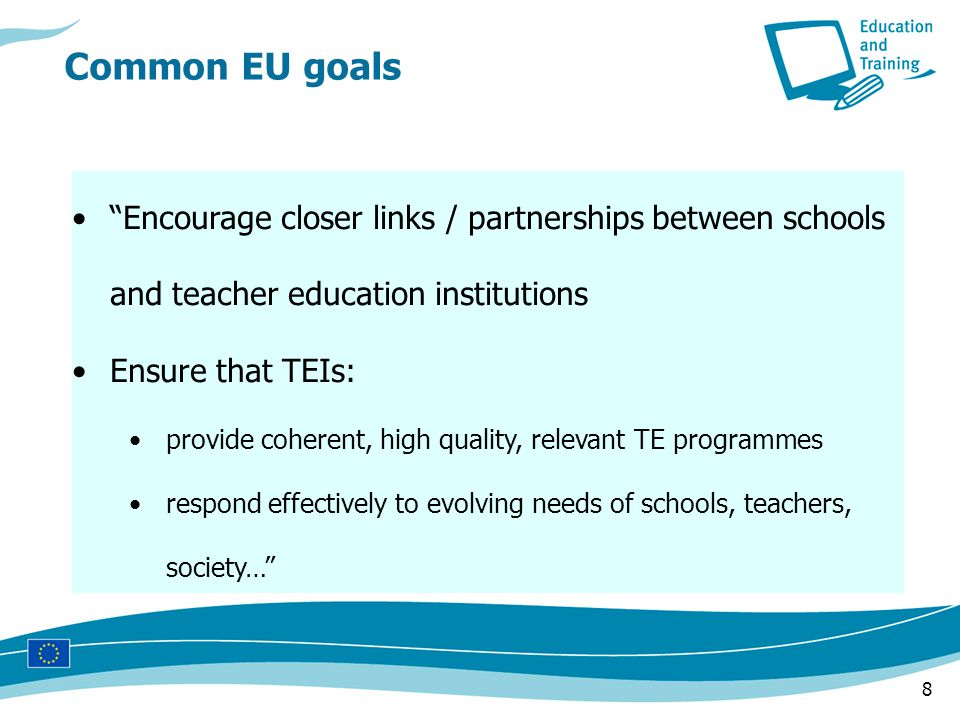 8 Encourage closer links / partnerships between schools and teacher education institutions Ensure that TEIs: provide coherent, high quality, relevant TE programmes respond effectively to evolving needs of schools, teachers, society… Common EU goals
