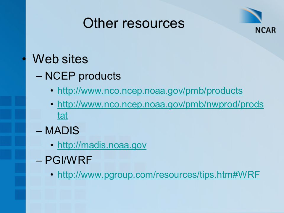 Other resources Web sites –NCEP products     tathttp://  tat –MADIS   –PGI/WRF
