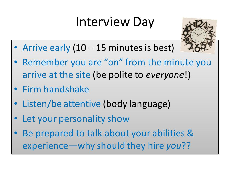 Interview Day Arrive early (10 – 15 minutes is best) Remember you are on from the minute you arrive at the site (be polite to everyone!) Firm handshake Listen/be attentive (body language) Let your personality show Be prepared to talk about your abilities & experience—why should they hire you .