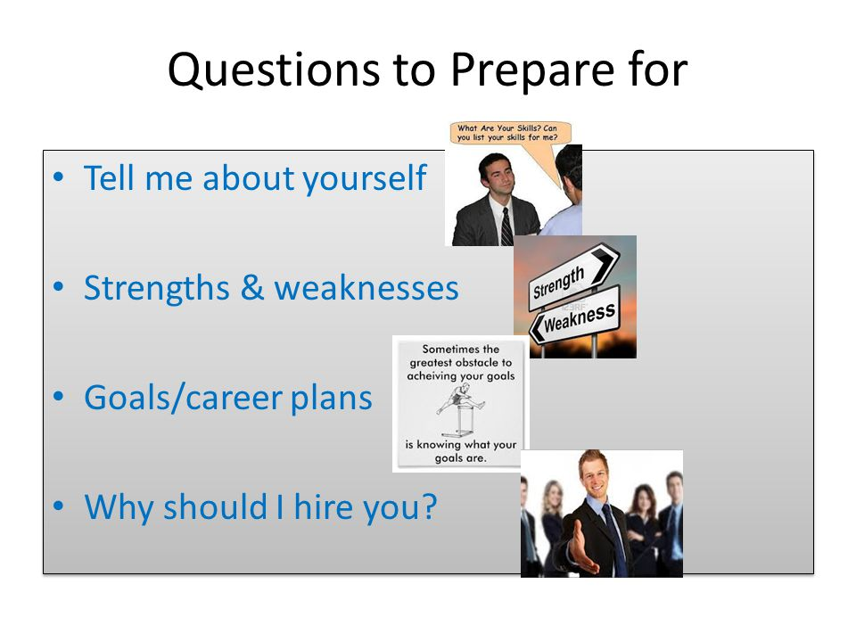 Questions to Prepare for Tell me about yourself Strengths & weaknesses Goals/career plans Why should I hire you.
