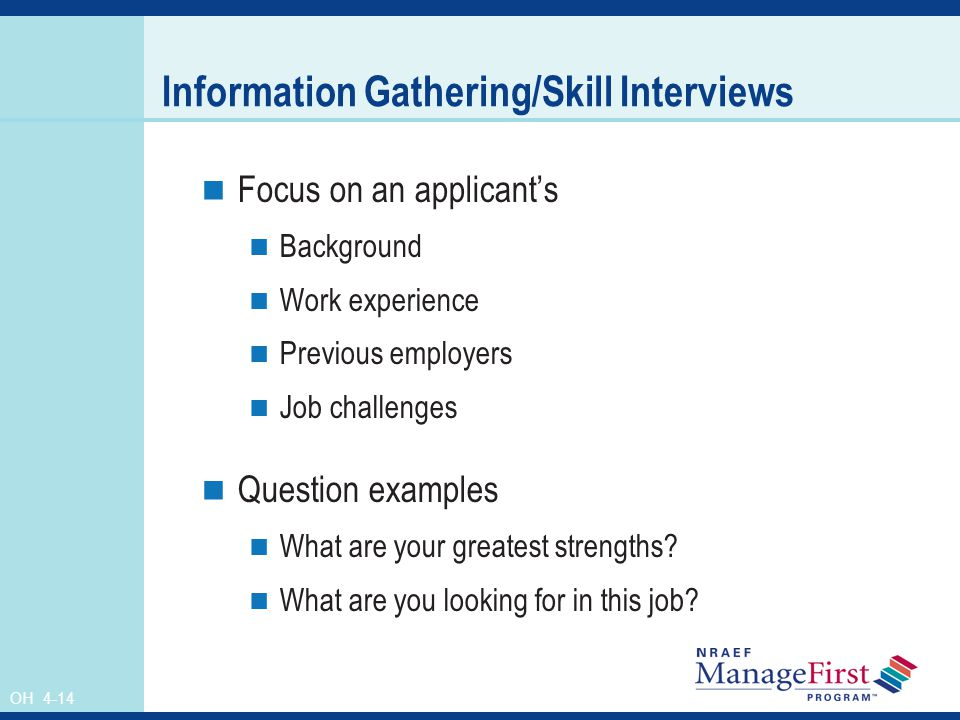 OH 4-14 Information Gathering/Skill Interviews Focus on an applicant's Background Work experience Previous employers Job challenges Question examples What are your greatest strengths.