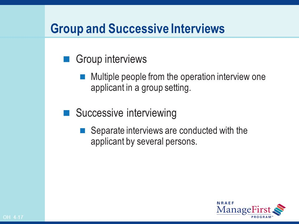 OH 4-17 Group and Successive Interviews Group interviews Multiple people from the operation interview one applicant in a group setting.