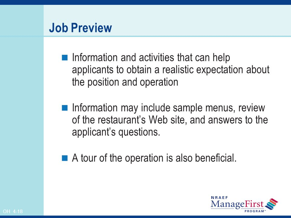 OH 4-18 Job Preview Information and activities that can help applicants to obtain a realistic expectation about the position and operation Information may include sample menus, review of the restaurant's Web site, and answers to the applicant's questions.