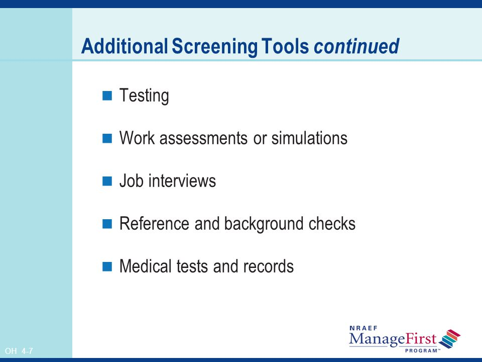 OH 4-7 Additional Screening Tools continued Testing Work assessments or simulations Job interviews Reference and background checks Medical tests and records