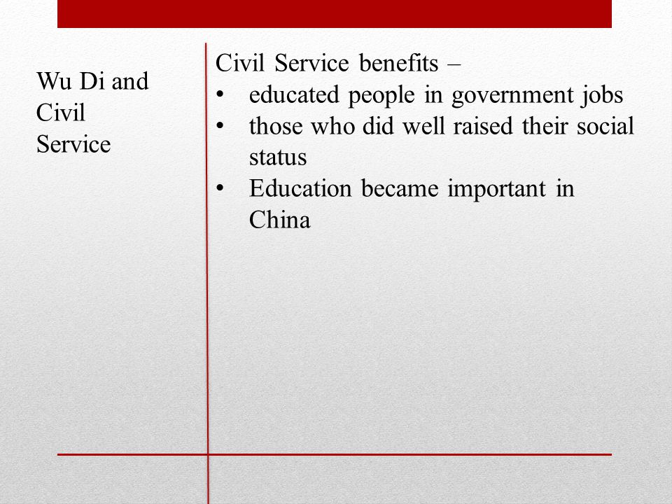 Wu Di and Civil Service Civil Service benefits – educated people in government jobs those who did well raised their social status Education became important in China