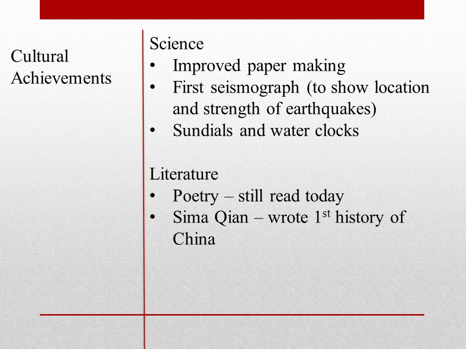 Science Improved paper making First seismograph (to show location and strength of earthquakes) Sundials and water clocks Literature Poetry – still read today Sima Qian – wrote 1 st history of China