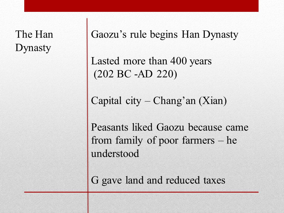 The Han Dynasty Gaozu's rule begins Han Dynasty Lasted more than 400 years (202 BC -AD 220) Capital city – Chang'an (Xian) Peasants liked Gaozu because came from family of poor farmers – he understood G gave land and reduced taxes