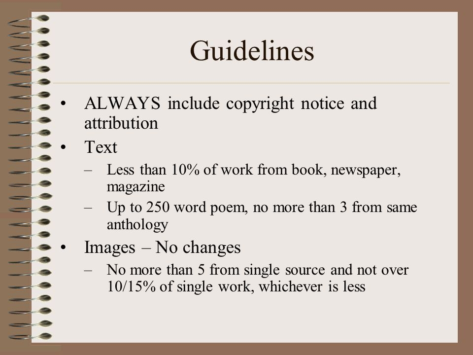 Guidelines ALWAYS include copyright notice and attribution Text –Less than 10% of work from book, newspaper, magazine –Up to 250 word poem, no more than 3 from same anthology Images – No changes –No more than 5 from single source and not over 10/15% of single work, whichever is less