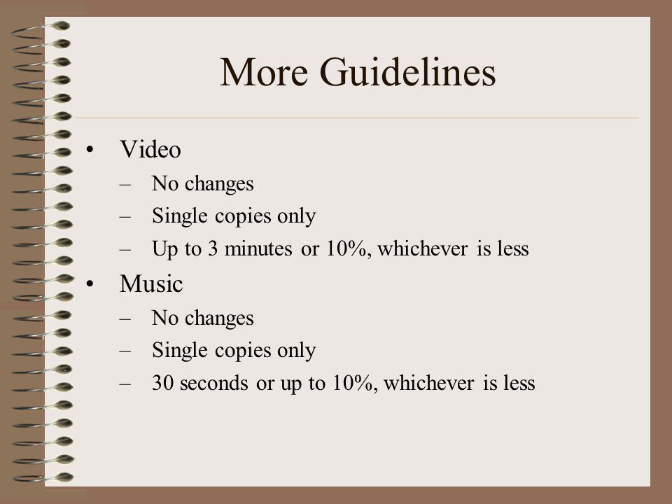 More Guidelines Video –No changes –Single copies only –Up to 3 minutes or 10%, whichever is less Music –No changes –Single copies only –30 seconds or up to 10%, whichever is less