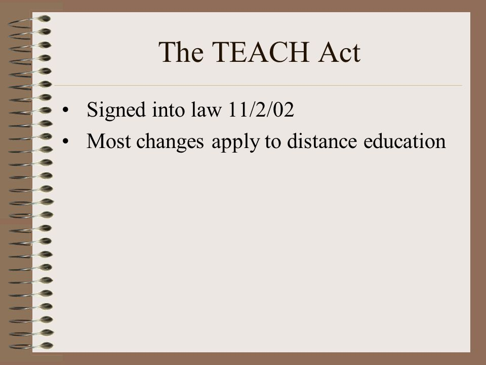 The TEACH Act Signed into law 11/2/02 Most changes apply to distance education