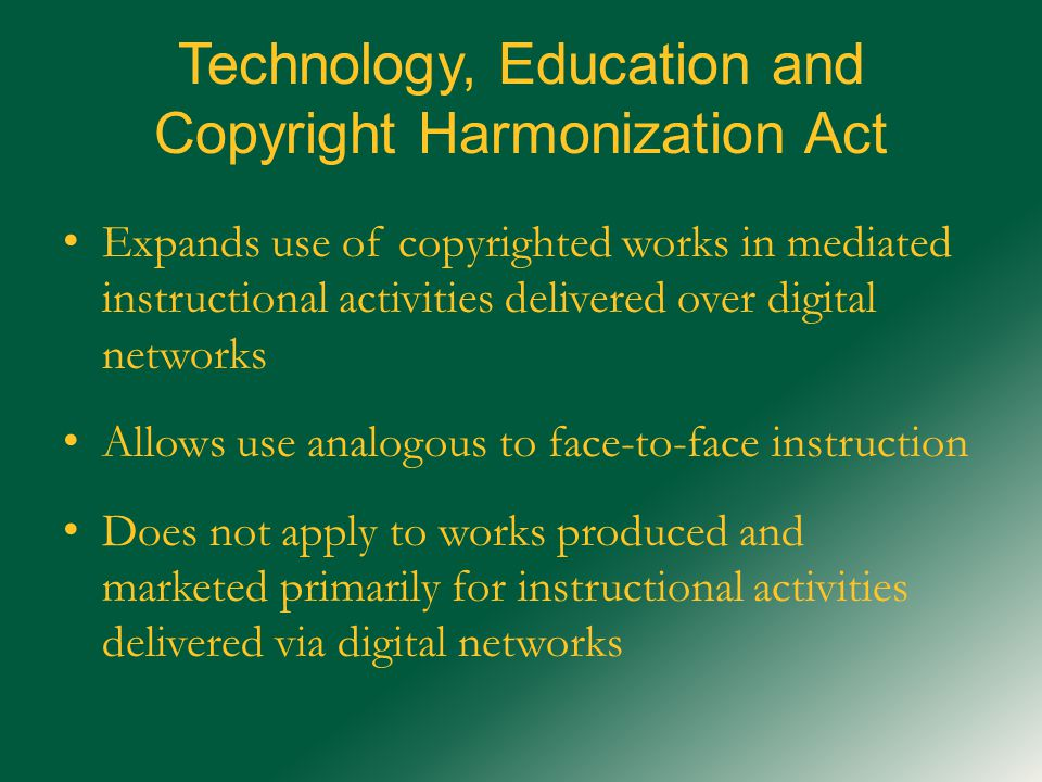 Technology, Education and Copyright Harmonization Act Expands use of copyrighted works in mediated instructional activities delivered over digital networks Allows use analogous to face-to-face instruction Does not apply to works produced and marketed primarily for instructional activities delivered via digital networks