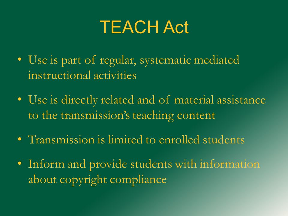 TEACH Act Use is part of regular, systematic mediated instructional activities Use is directly related and of material assistance to the transmission's teaching content Transmission is limited to enrolled students Inform and provide students with information about copyright compliance